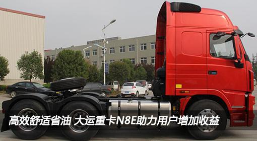 高效舒适省油 大运重卡N8E助力用户增加收益