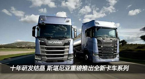 十年研发结晶 斯堪尼亚重磅推出全新卡车系列