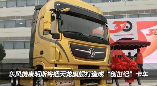 """东风携康明斯将把东风天龙旗舰打造成""""创世纪""""卡车"""