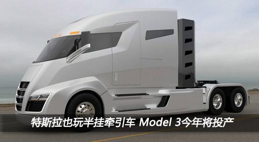 特斯拉也玩半挂牵引车 Model 3今年将投产
