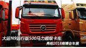 大运N9远行版 搭载潍柴13升500马力超级卡车 亮相2018商博会车展