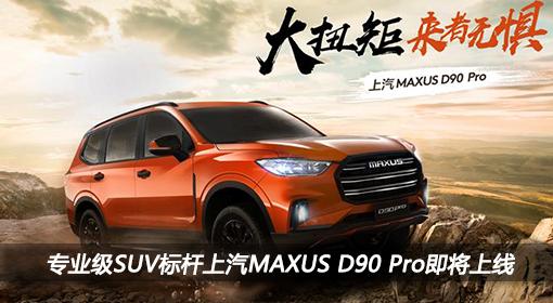 专业级SUV标杆上汽MAXUS D90 Pro即将上线,敬请期待