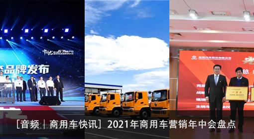 [音频|商用车快讯]2021年商用车营销年中会盘点