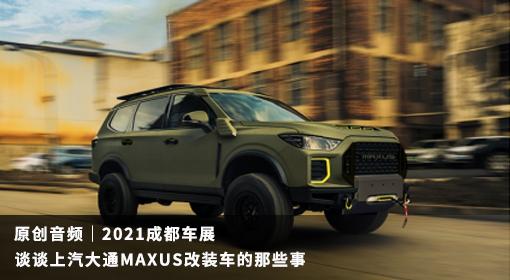 原创音频|2021成都车展 谈谈上汽大通MAXUS改装车的那些事